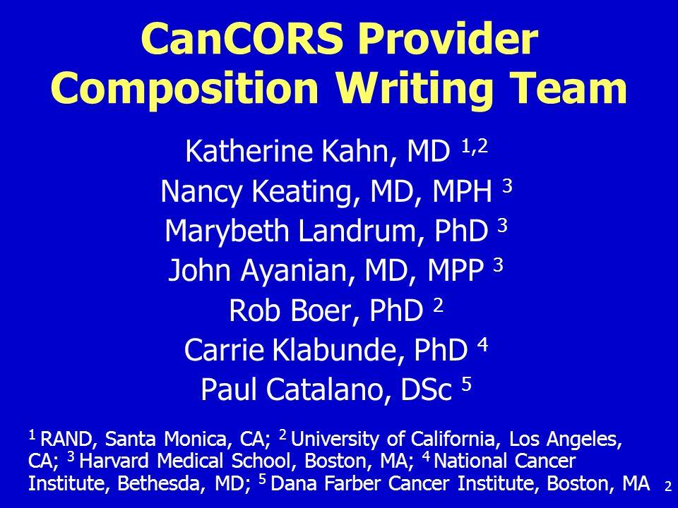 2 CanCORS Provider Composition Writing Team Katherine Kahn, MD 1,2 Nancy Keating, MD, MPH 3 Marybeth Landrum, PhD 3 John Ayanian, MD, MPP 3 Rob Boer,