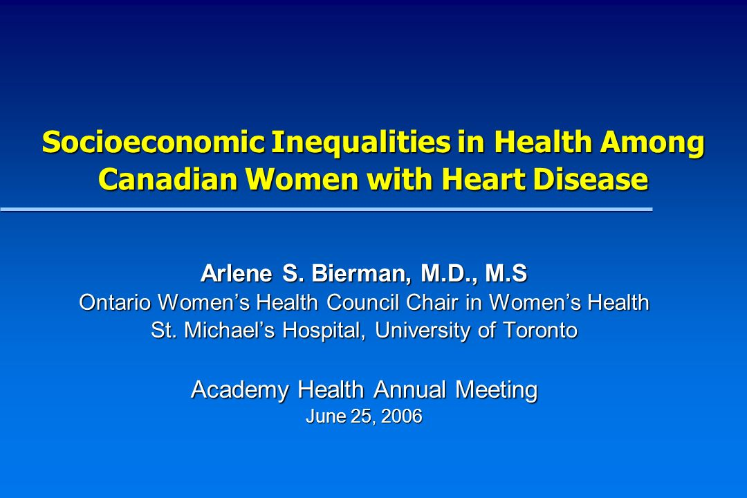 Gender and Socioeconomic Inequalities in Health and Heart Disease Cardiovascular disease is a leading cause of morbidity and mortality among Canadian women Cardiovascular disease is a leading cause of morbidity and mortality among Canadian women Socioeconomic and gender inequalities in health and functional status have been well documented in Canada Socioeconomic and gender inequalities in health and functional status have been well documented in Canada Differences in access, quality of care, health behaviors, and the social determinants of health have all been associated with socioeconomic inequalities among individuals with heart disease.