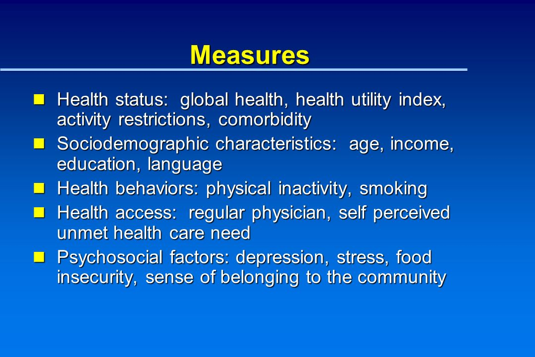 Measures Health status: global health, health utility index, activity restrictions, comorbidity Health status: global health, health utility index, activity restrictions, comorbidity Sociodemographic characteristics: age, income, education, language Sociodemographic characteristics: age, income, education, language Health behaviors: physical inactivity, smoking Health behaviors: physical inactivity, smoking Health access: regular physician, self perceived unmet health care need Health access: regular physician, self perceived unmet health care need Psychosocial factors: depression, stress, food insecurity, sense of belonging to the community Psychosocial factors: depression, stress, food insecurity, sense of belonging to the community