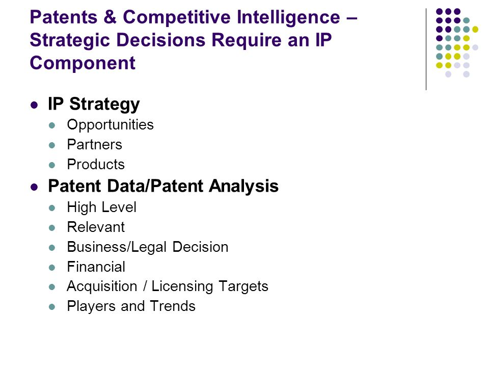 Patents & Competitive Intelligence – Strategic Decisions Require an IP Component IP Strategy Opportunities Partners Products Patent Data/Patent Analysis High Level Relevant Business/Legal Decision Financial Acquisition / Licensing Targets Players and Trends