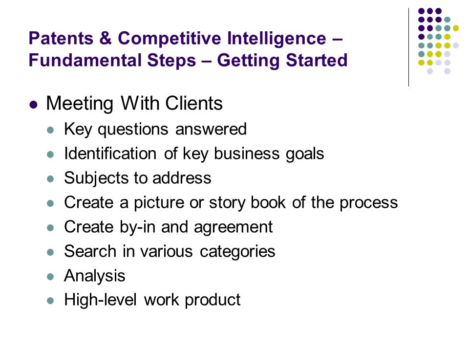 Patents & Competitive Intelligence – Fundamental Steps – Getting Started Meeting With Clients Key questions answered Identification of key business goals Subjects to address Create a picture or story book of the process Create by-in and agreement Search in various categories Analysis High-level work product