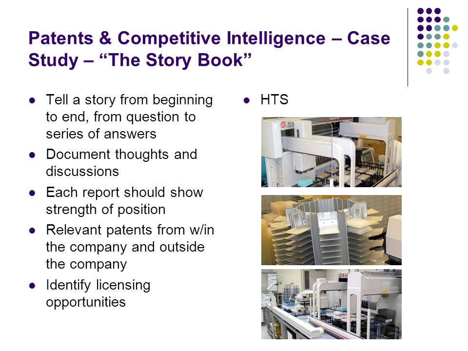 Patents & Competitive Intelligence – Case Study – The Story Book HTS Tell a story from beginning to end, from question to series of answers Document thoughts and discussions Each report should show strength of position Relevant patents from w/in the company and outside the company Identify licensing opportunities