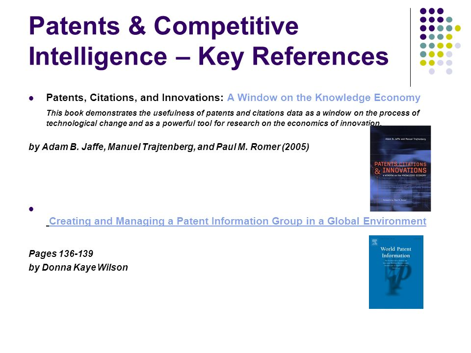 Patents & Competitive Intelligence – Key References Patents, Citations, and Innovations: A Window on the Knowledge Economy This book demonstrates the usefulness of patents and citations data as a window on the process of technological change and as a powerful tool for research on the economics of innovation.