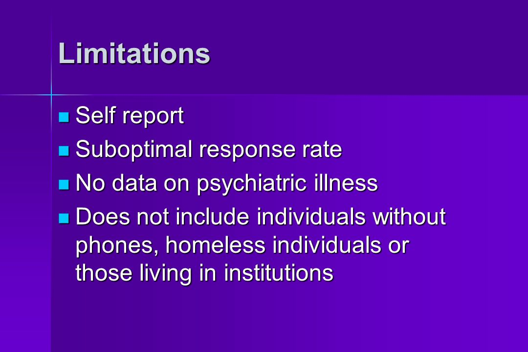 Limitations Self report Self report Suboptimal response rate Suboptimal response rate No data on psychiatric illness No data on psychiatric illness Does not include individuals without phones, homeless individuals or those living in institutions Does not include individuals without phones, homeless individuals or those living in institutions
