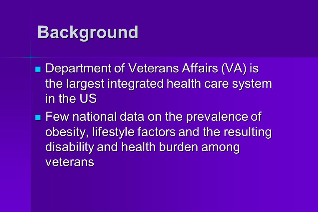 Background Department of Veterans Affairs (VA) is the largest integrated health care system in the US Department of Veterans Affairs (VA) is the largest integrated health care system in the US Few national data on the prevalence of obesity, lifestyle factors and the resulting disability and health burden among veterans Few national data on the prevalence of obesity, lifestyle factors and the resulting disability and health burden among veterans