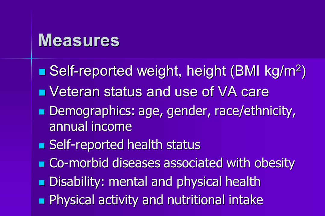 Measures Self-reported weight, height (BMI kg/m 2 ) Self-reported weight, height (BMI kg/m 2 ) Veteran status and use of VA care Veteran status and us