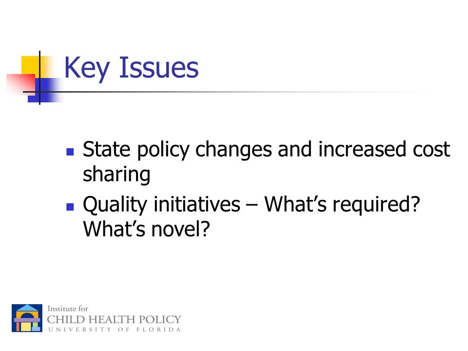 Key Issues State policy changes and increased cost sharing Quality initiatives – Whats required.