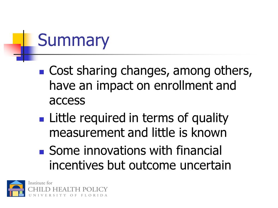 Summary Cost sharing changes, among others, have an impact on enrollment and access Little required in terms of quality measurement and little is known Some innovations with financial incentives but outcome uncertain
