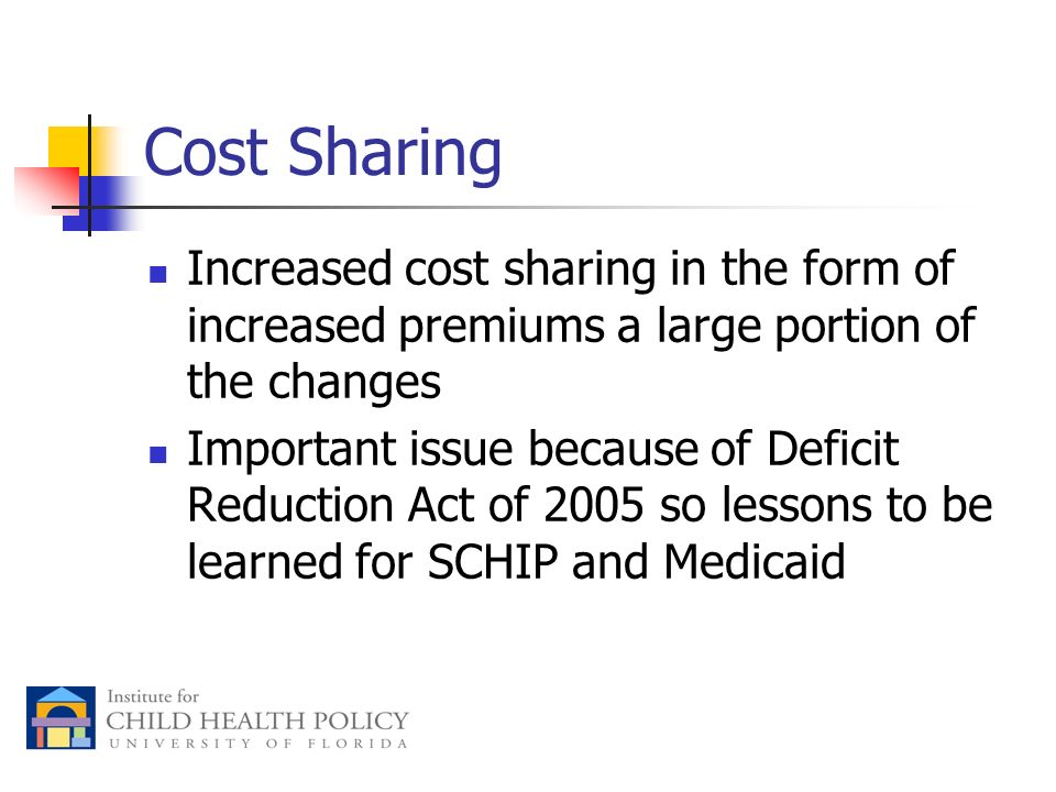 Cost Sharing Increased cost sharing in the form of increased premiums a large portion of the changes Important issue because of Deficit Reduction Act of 2005 so lessons to be learned for SCHIP and Medicaid
