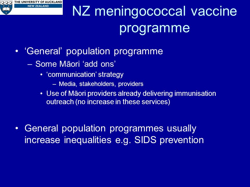 NZ meningococcal vaccine programme General population programme –Some Māori add ons communication strategy –Media, stakeholders, providers Use of Māori providers already delivering immunisation outreach (no increase in these services) General population programmes usually increase inequalities e.g.