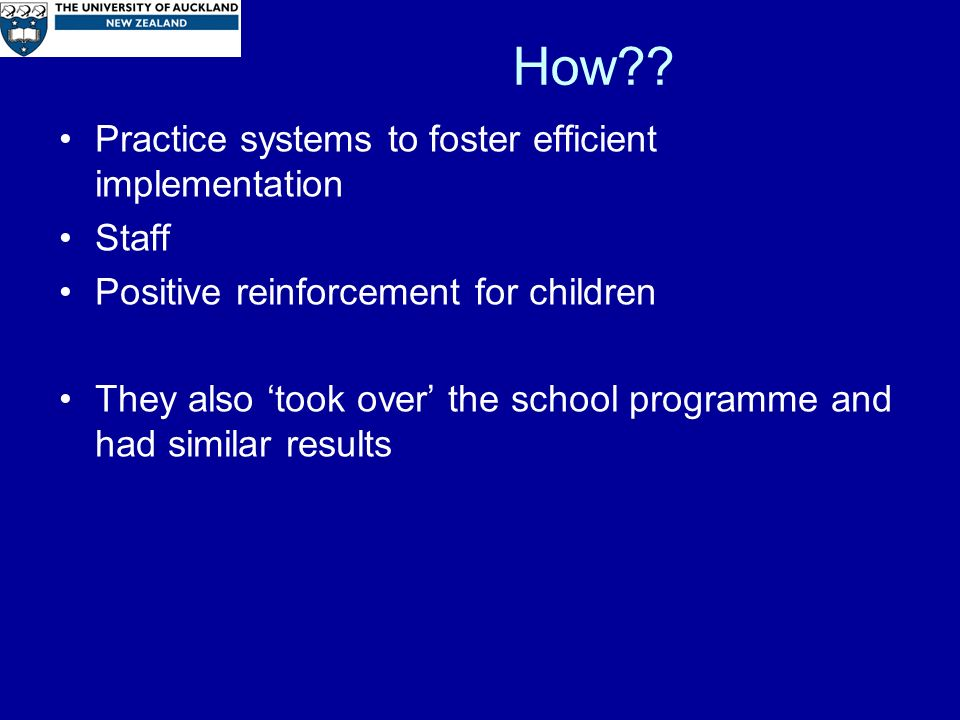 How?? Practice systems to foster efficient implementation Staff Positive reinforcement for children They also took over the school programme and had s