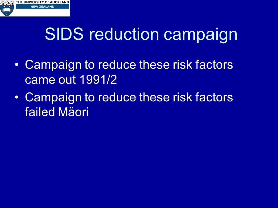 SIDS reduction campaign Campaign to reduce these risk factors came out 1991/2 Campaign to reduce these risk factors failed Mäori
