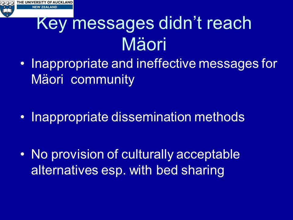 Key messages didnt reach Mäori Inappropriate and ineffective messages for Mäori community Inappropriate dissemination methods No provision of culturally acceptable alternatives esp.