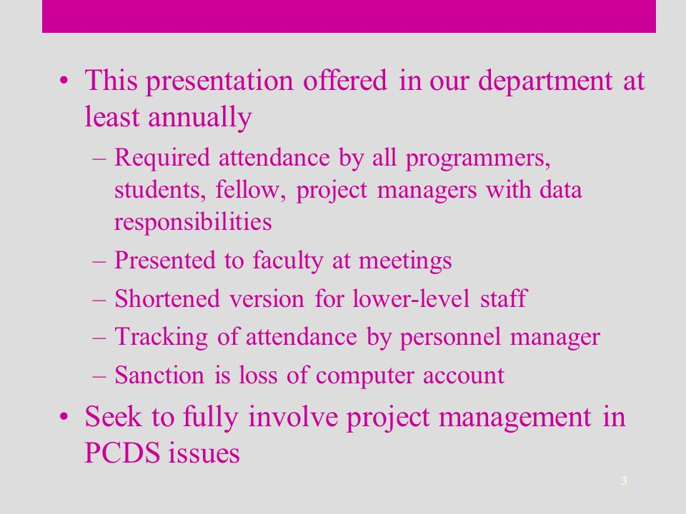 3 This presentation offered in our department at least annually –Required attendance by all programmers, students, fellow, project managers with data responsibilities –Presented to faculty at meetings –Shortened version for lower-level staff –Tracking of attendance by personnel manager –Sanction is loss of computer account Seek to fully involve project management in PCDS issues