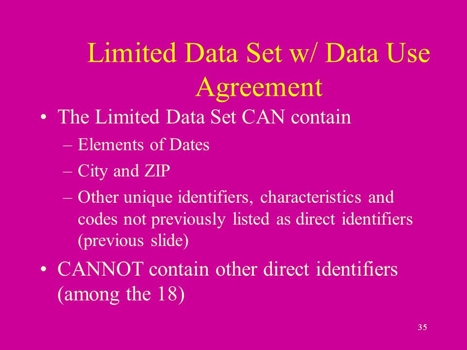 35 The Limited Data Set CAN contain –Elements of Dates –City and ZIP –Other unique identifiers, characteristics and codes not previously listed as direct identifiers (previous slide) CANNOT contain other direct identifiers (among the 18) Limited Data Set w/ Data Use Agreement