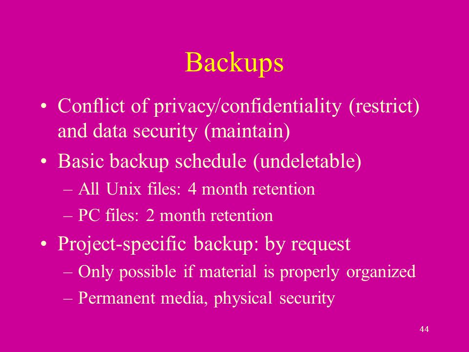 44 Backups Conflict of privacy/confidentiality (restrict) and data security (maintain) Basic backup schedule (undeletable) –All Unix files: 4 month retention –PC files: 2 month retention Project-specific backup: by request –Only possible if material is properly organized –Permanent media, physical security