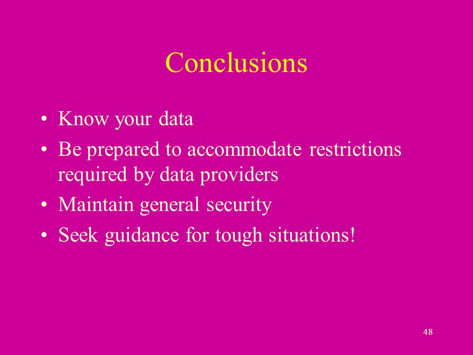 48 Conclusions Know your data Be prepared to accommodate restrictions required by data providers Maintain general security Seek guidance for tough situations!