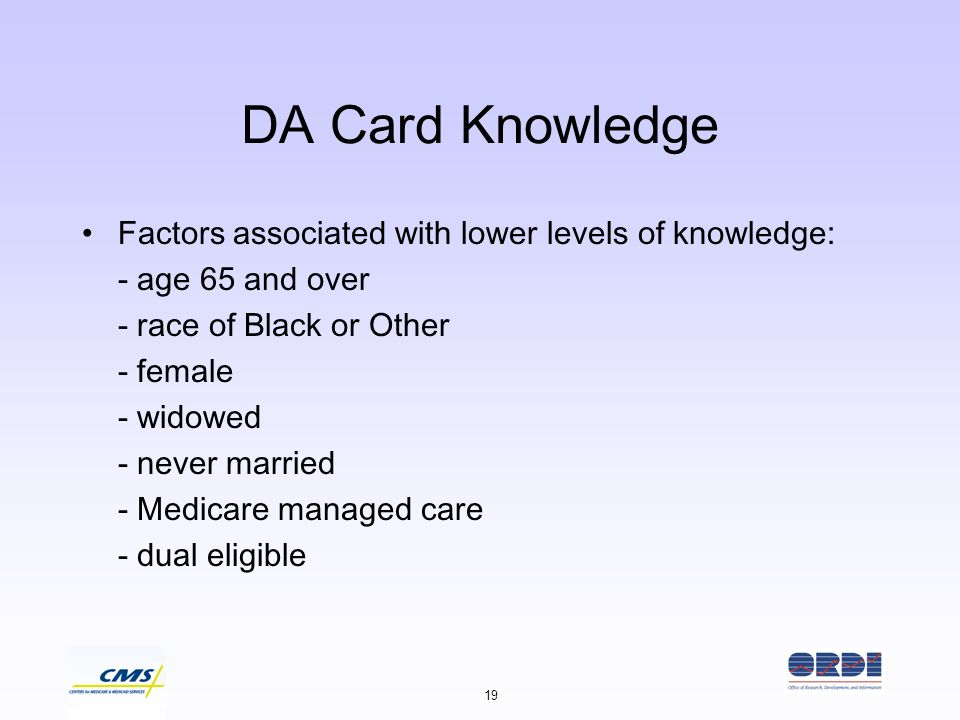 19 DA Card Knowledge Factors associated with lower levels of knowledge: - age 65 and over - race of Black or Other - female - widowed - never married