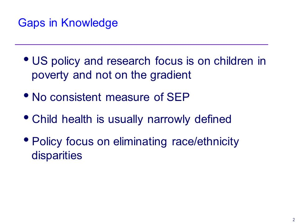 2 Gaps in Knowledge US policy and research focus is on children in poverty and not on the gradient No consistent measure of SEP Child health is usuall