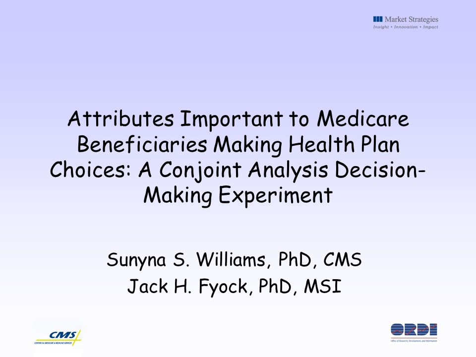 Attributes Important to Medicare Beneficiaries Making Health Plan Choices: A Conjoint Analysis Decision- Making Experiment Sunyna S. Williams, PhD, CM