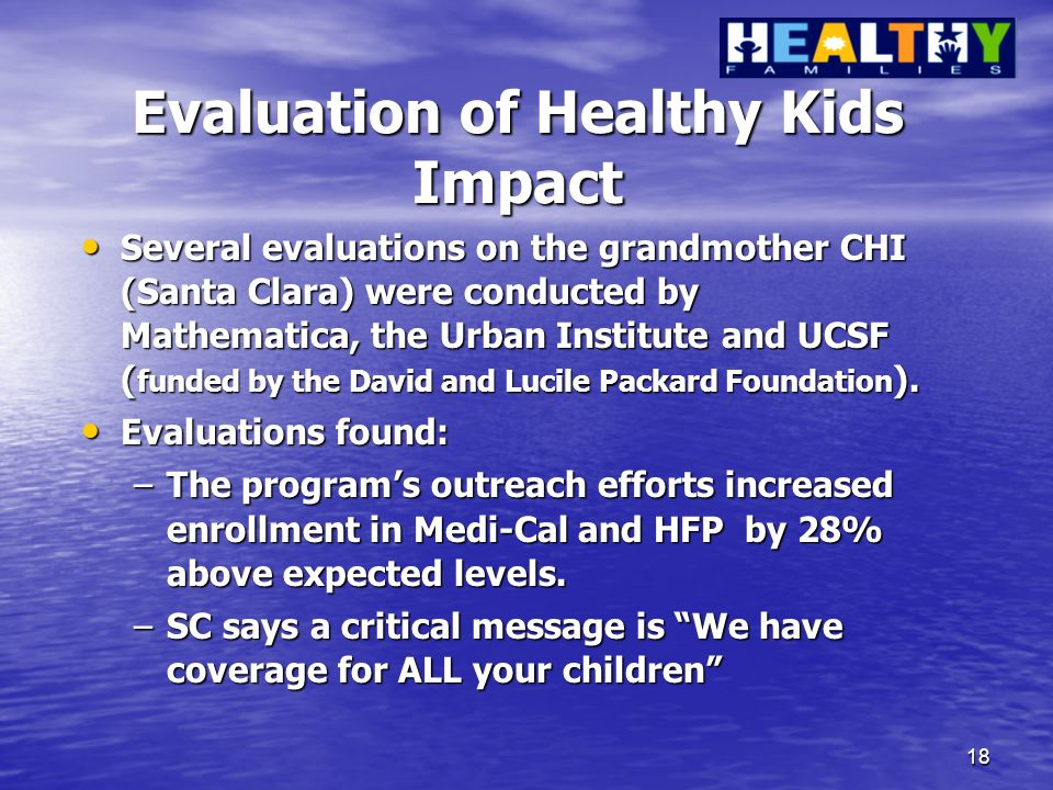 18 Evaluation of Healthy Kids Impact Several evaluations on the grandmother CHI (Santa Clara) were conducted by Mathematica, the Urban Institute and UCSF ( funded by the David and Lucile Packard Foundation ).