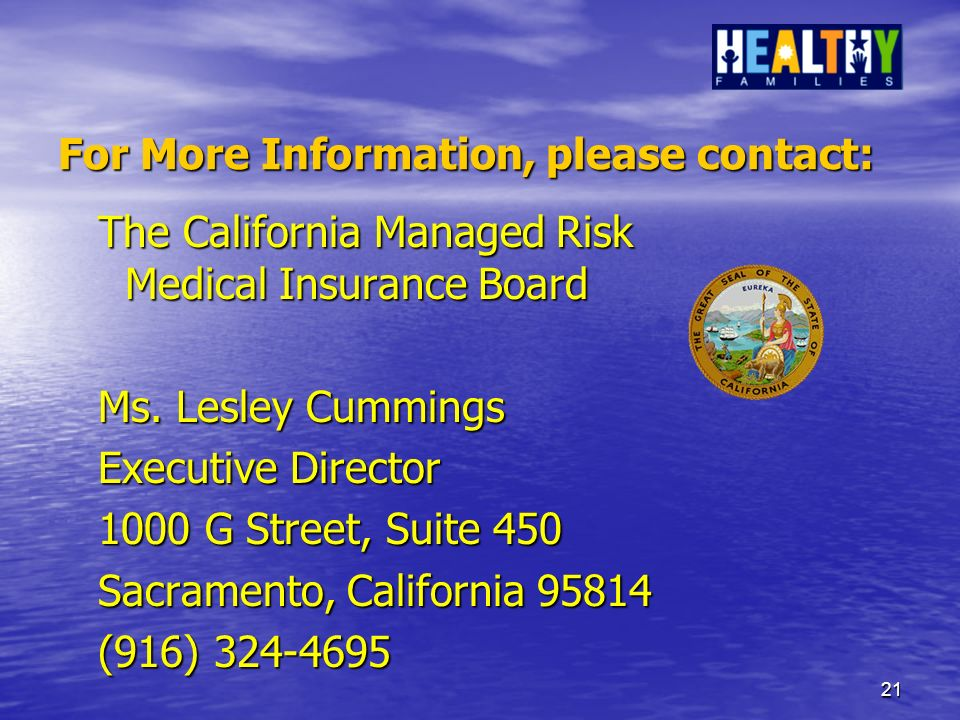21 For More Information, please contact: The California Managed Risk Medical Insurance Board Ms.