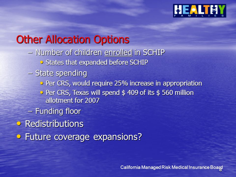 8 California Managed Risk Medical Insurance Board Other Allocation Options –Number of children enrolled in SCHIP States that expanded before SCHIP States that expanded before SCHIP –State spending Per CRS, would require 25% increase in appropriation Per CRS, would require 25% increase in appropriation Per CRS, Texas will spend $ 409 of its $ 560 million allotment for 2007 Per CRS, Texas will spend $ 409 of its $ 560 million allotment for 2007 –Funding floor Redistributions Redistributions Future coverage expansions.