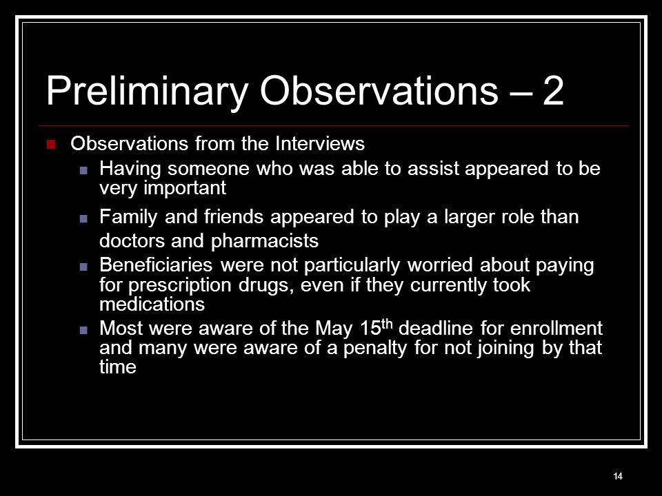 14 Preliminary Observations – 2 Observations from the Interviews Having someone who was able to assist appeared to be very important Family and friends appeared to play a larger role than doctors and pharmacists Beneficiaries were not particularly worried about paying for prescription drugs, even if they currently took medications Most were aware of the May 15 th deadline for enrollment and many were aware of a penalty for not joining by that time