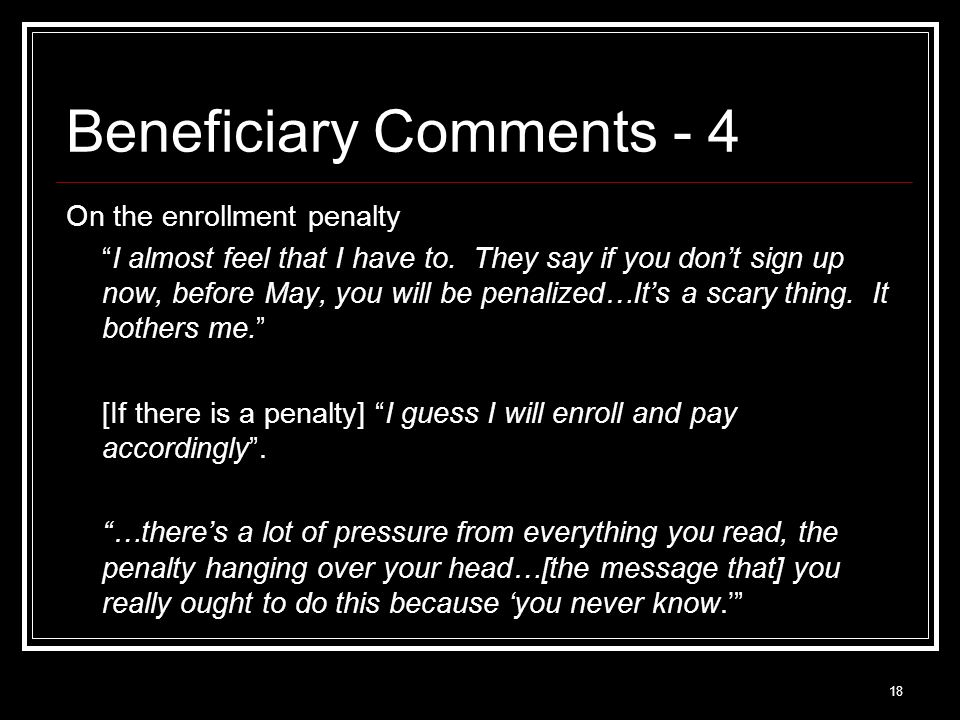 18 Beneficiary Comments - 4 On the enrollment penalty I almost feel that I have to.