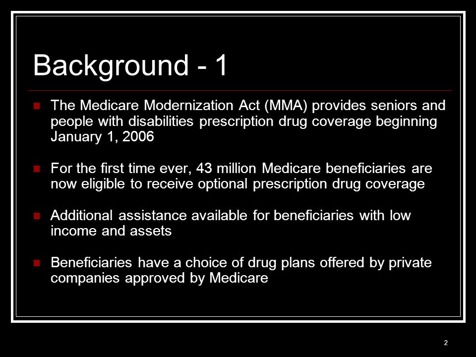 2 Background - 1 The Medicare Modernization Act (MMA) provides seniors and people with disabilities prescription drug coverage beginning January 1, 2006 For the first time ever, 43 million Medicare beneficiaries are now eligible to receive optional prescription drug coverage Additional assistance available for beneficiaries with low income and assets Beneficiaries have a choice of drug plans offered by private companies approved by Medicare