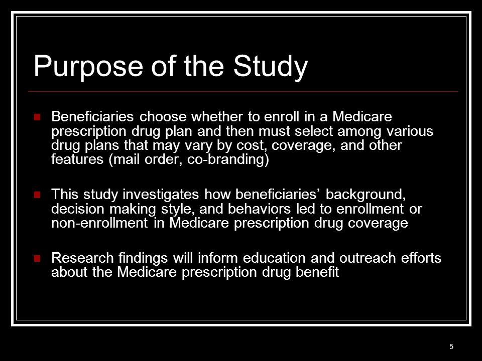 5 Purpose of the Study Beneficiaries choose whether to enroll in a Medicare prescription drug plan and then must select among various drug plans that may vary by cost, coverage, and other features (mail order, co-branding) This study investigates how beneficiaries background, decision making style, and behaviors led to enrollment or non-enrollment in Medicare prescription drug coverage Research findings will inform education and outreach efforts about the Medicare prescription drug benefit