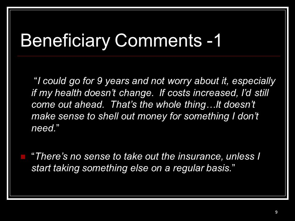 9 Beneficiary Comments -1 I could go for 9 years and not worry about it, especially if my health doesnt change.