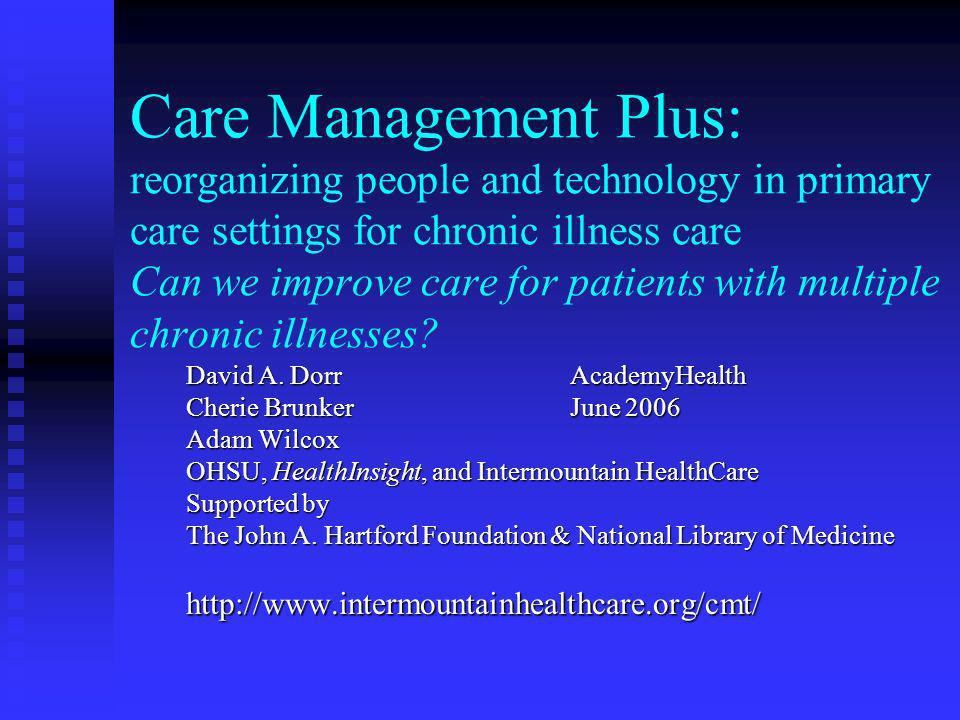 Care Management Plus: reorganizing people and technology in primary care settings for chronic illness care Can we improve care for patients with multiple chronic illnesses.