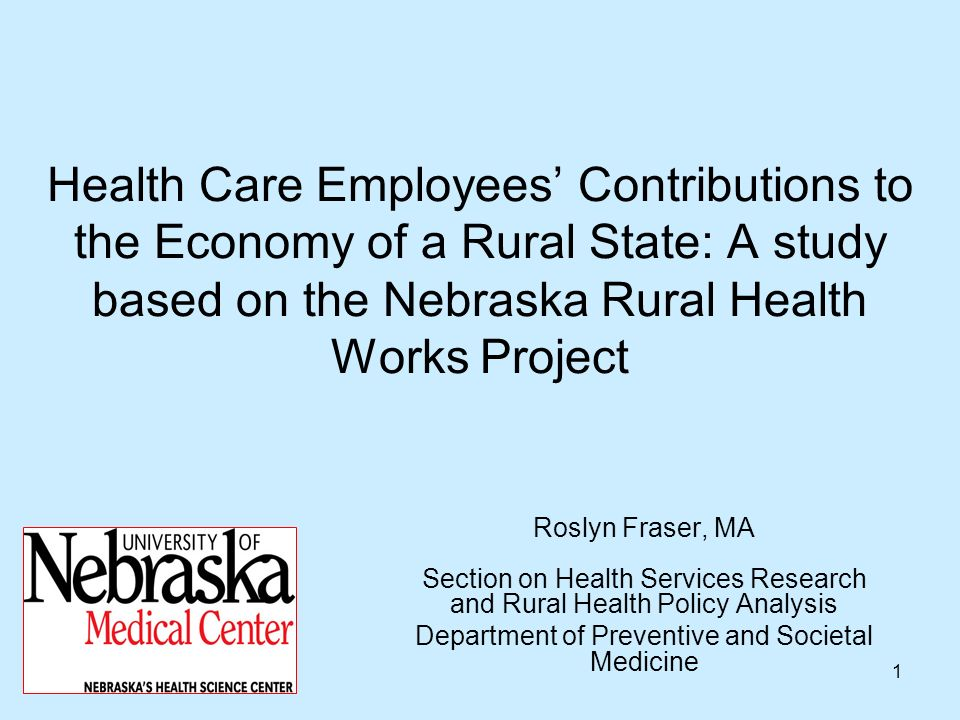 1 Health Care Employees Contributions to the Economy of a Rural State: A study based on the Nebraska Rural Health Works Project Roslyn Fraser, MA Sect