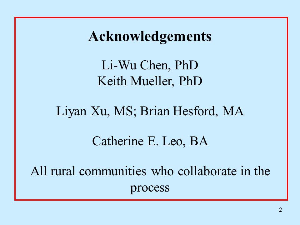 2 Acknowledgements Li-Wu Chen, PhD Keith Mueller, PhD Liyan Xu, MS; Brian Hesford, MA Catherine E. Leo, BA All rural communities who collaborate in th