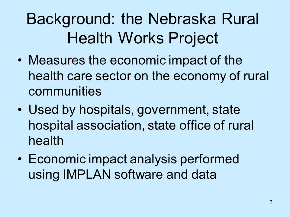 3 Background: the Nebraska Rural Health Works Project Measures the economic impact of the health care sector on the economy of rural communities Used by hospitals, government, state hospital association, state office of rural health Economic impact analysis performed using IMPLAN software and data
