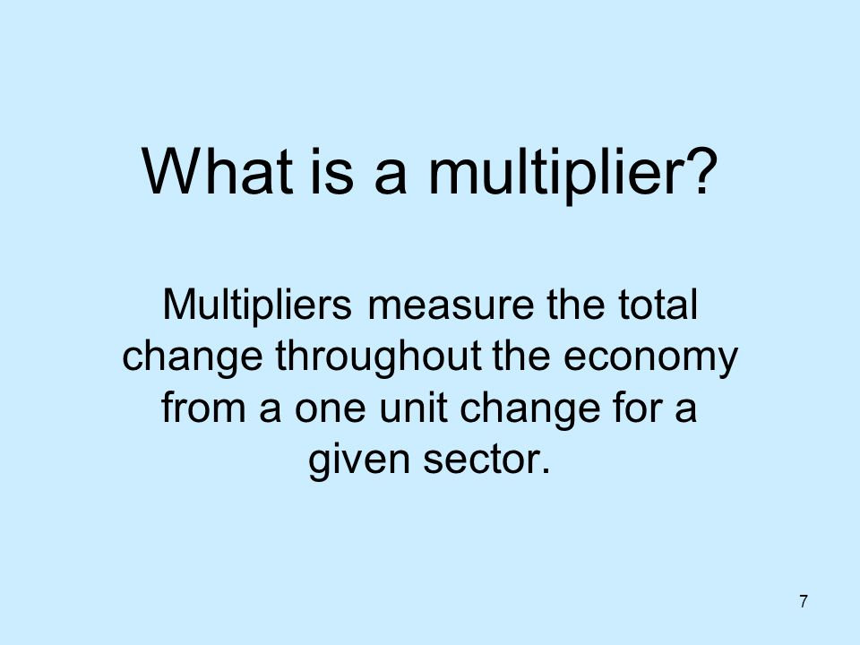 7 What is a multiplier? Multipliers measure the total change throughout the economy from a one unit change for a given sector.