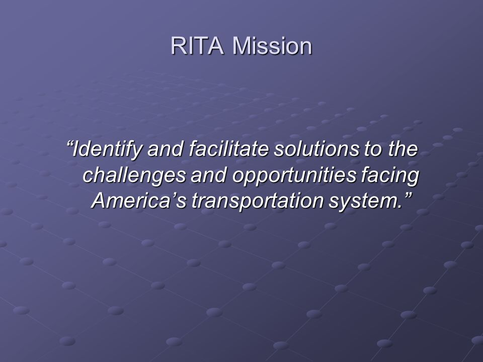 RITA Mission Identify and facilitate solutions to the challenges and opportunities facing Americas transportation system.