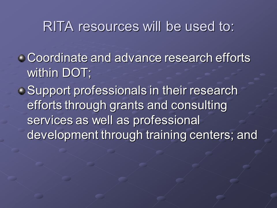 RITA resources will be used to: Coordinate and advance research efforts within DOT; Support professionals in their research efforts through grants and consulting services as well as professional development through training centers; and