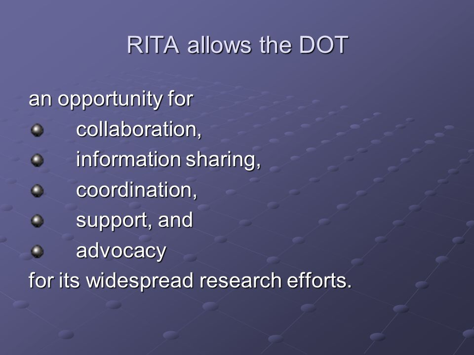 RITA allows the DOT an opportunity for collaboration, information sharing, coordination, support, and advocacy for its widespread research efforts.