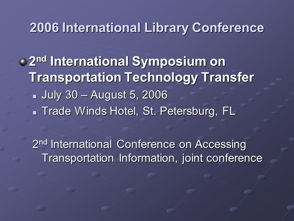2006 International Library Conference 2 nd International Symposium on Transportation Technology Transfer July 30 – August 5, 2006 July 30 – August 5, 2006 Trade Winds Hotel, St.