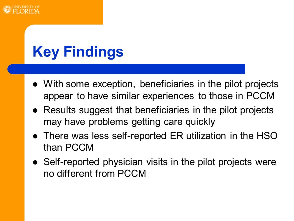 Key Findings With some exception, beneficiaries in the pilot projects appear to have similar experiences to those in PCCM Results suggest that beneficiaries in the pilot projects may have problems getting care quickly There was less self-reported ER utilization in the HSO than PCCM Self-reported physician visits in the pilot projects were no different from PCCM