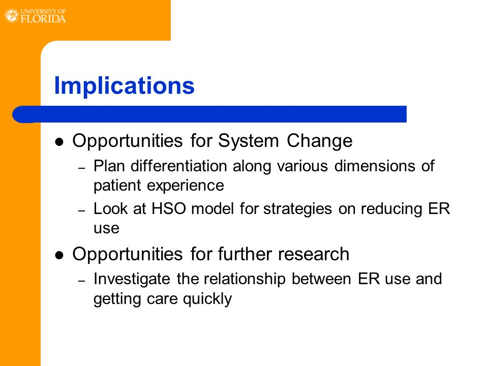 Implications Opportunities for System Change – Plan differentiation along various dimensions of patient experience – Look at HSO model for strategies on reducing ER use Opportunities for further research – Investigate the relationship between ER use and getting care quickly