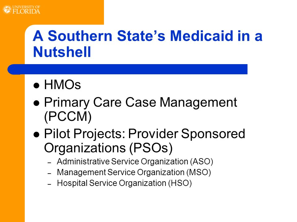 A Southern States Medicaid in a Nutshell HMOs Primary Care Case Management (PCCM) Pilot Projects: Provider Sponsored Organizations (PSOs) – Administrative Service Organization (ASO) – Management Service Organization (MSO) – Hospital Service Organization (HSO)