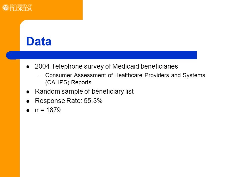 Data 2004 Telephone survey of Medicaid beneficiaries – Consumer Assessment of Healthcare Providers and Systems (CAHPS) Reports Random sample of beneficiary list Response Rate: 55.3% n = 1879