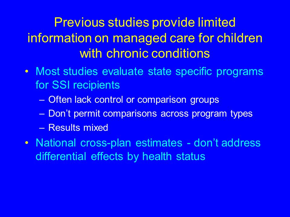 Previous studies provide limited information on managed care for children with chronic conditions Most studies evaluate state specific programs for SSI recipients –Often lack control or comparison groups –Dont permit comparisons across program types –Results mixed National cross-plan estimates - dont address differential effects by health status