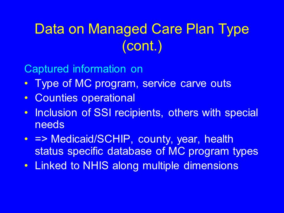 Data on Managed Care Plan Type (cont.) Captured information on Type of MC program, service carve outs Counties operational Inclusion of SSI recipients, others with special needs => Medicaid/SCHIP, county, year, health status specific database of MC program types Linked to NHIS along multiple dimensions