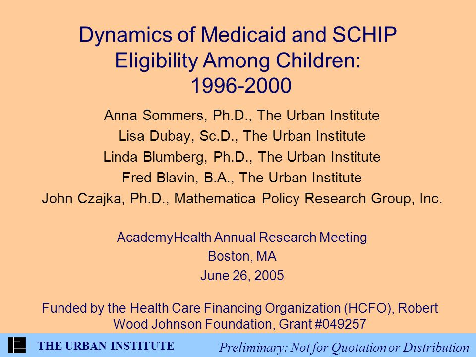THE URBAN INSTITUTE Preliminary: Not for Quotation or Distribution Dynamics of Medicaid and SCHIP Eligibility Among Children: 1996-2000 Anna Sommers, Ph.D., The Urban Institute Lisa Dubay, Sc.D., The Urban Institute Linda Blumberg, Ph.D., The Urban Institute Fred Blavin, B.A., The Urban Institute John Czajka, Ph.D., Mathematica Policy Research Group, Inc.
