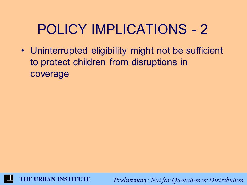 THE URBAN INSTITUTE Preliminary: Not for Quotation or Distribution POLICY IMPLICATIONS - 2 Uninterrupted eligibility might not be sufficient to protect children from disruptions in coverage