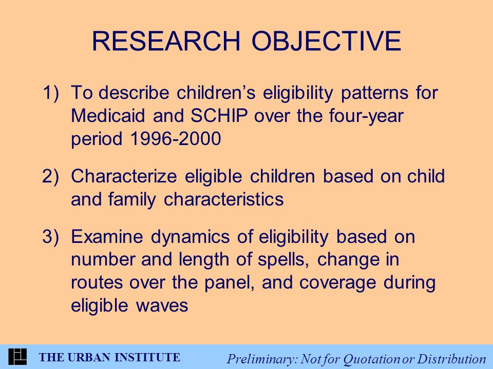 THE URBAN INSTITUTE Preliminary: Not for Quotation or Distribution RESEARCH OBJECTIVE 1)To describe childrens eligibility patterns for Medicaid and SCHIP over the four-year period 1996-2000 2)Characterize eligible children based on child and family characteristics 3)Examine dynamics of eligibility based on number and length of spells, change in routes over the panel, and coverage during eligible waves